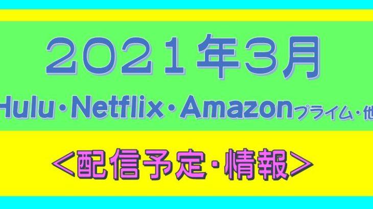 2021年3月*Hulu.Amazonプライム.Netflix.他・配信予定