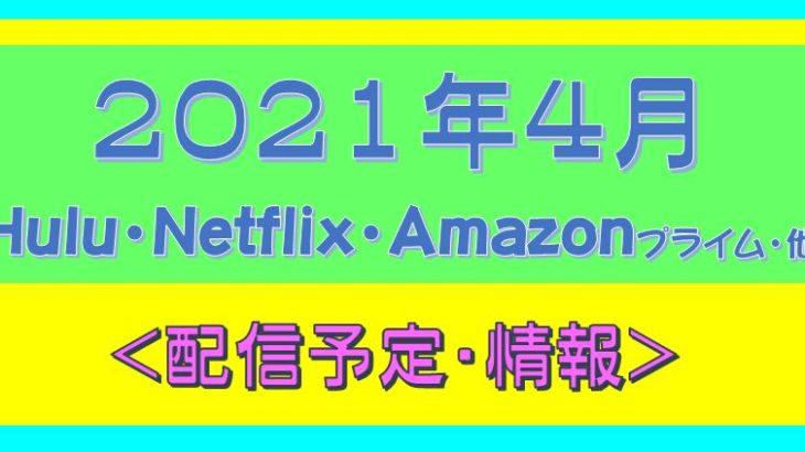 2021年4月*Hulu.Amazonプライム.Netflix.他・配信予定
