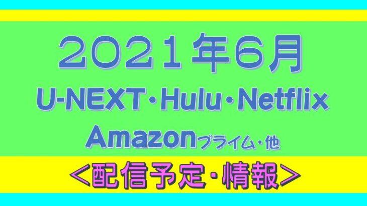 2021年6月*Hulu.U-NEXT・Amazonプライム.Netflix.他・配信予定