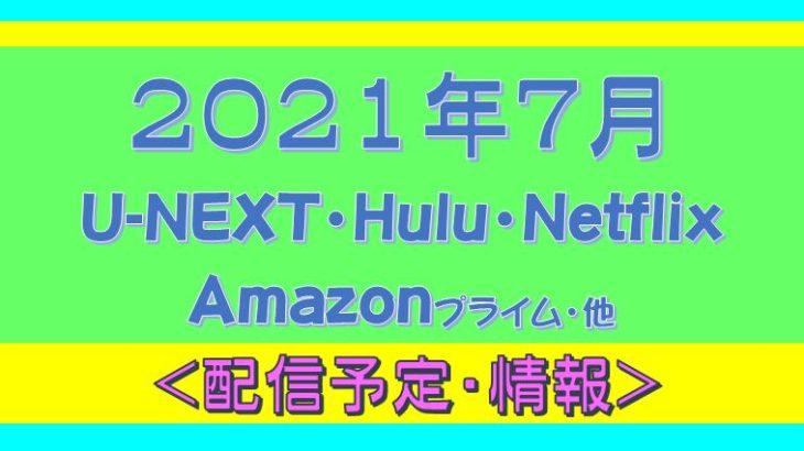 2021年7月*Hulu.U-NEXT・Amazonプライム.Netflix.他・配信予定
