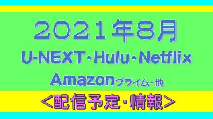2021年8月*Hulu.U-NEXT・Amazonプライム.Netflix.他・配信予定